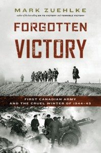 Forgotten Victory: First Canadian Army and the Cruel Winter of 1944–45 Mark Zuehlke (Douglas & McIntyre)