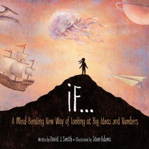 If: A Mind-Bending New Way of Looking at Big Ideas and NumbersDavid J. Smith; Steve Adams, illus.(Kids Can Press)