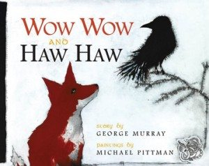 Wow Wow and Haw HawGeorge Murray; Michael Pittman, illus.(Breakwater Books)