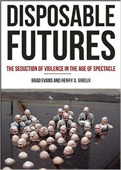 Disposable Futures: The Seduction  of Violence in the Age of Spectacle Brad Evans Henry A. Giroux