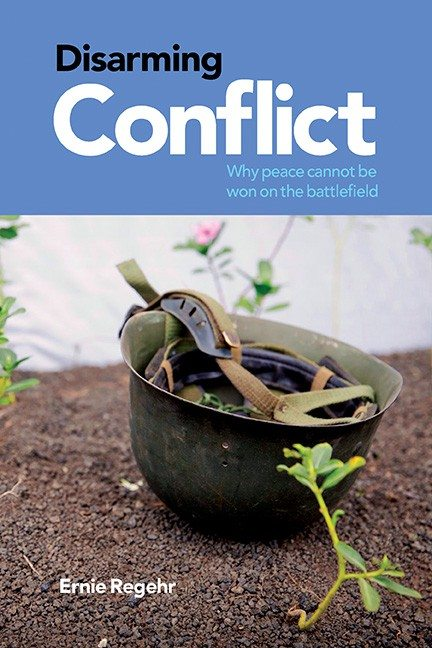 Disarming Conflict: Why Peace Cannot Be Won on the Battlefield Ernie Regehr